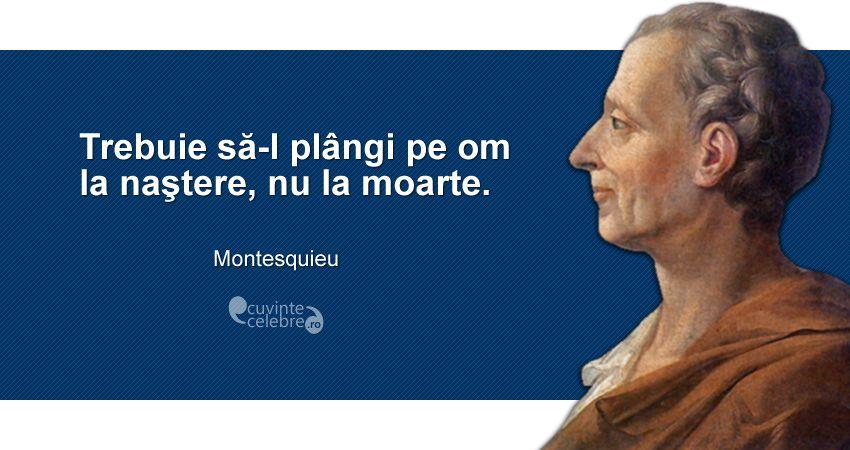 """""""Trebuie să-l plângi pe om la naştere, nu la moarte."""" Montesquieu"""