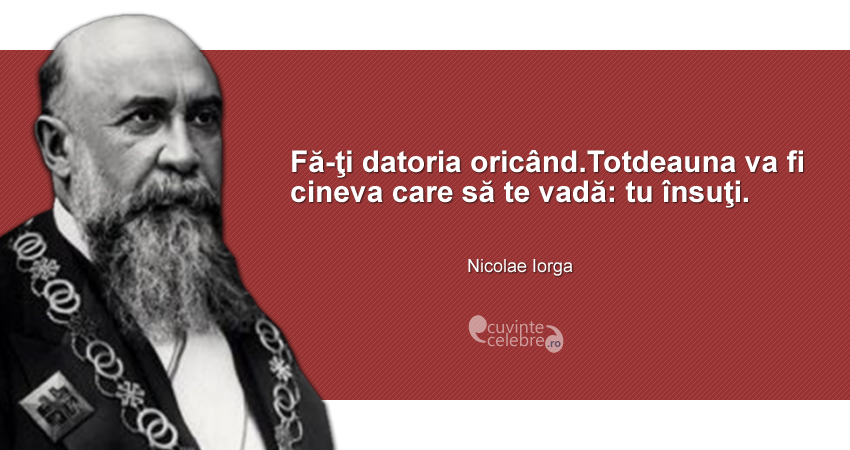 """""""Fă-ţi datoria oricând.Totdeauna va fi cineva care să te vadă: tu însuţi."""" Nicolae Iorga"""
