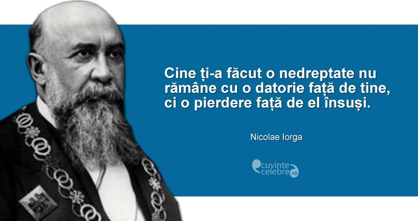 """""""Cine ți-a făcut o nedreptate nu rămâne cu o datorie față de tine, ci o pierdere față de el însuși."""" Nicolae Iorga"""