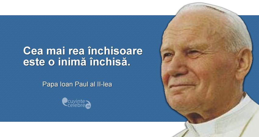 """""""Cea mai rea închisoare este o inimă închisă."""" Papa Ioan Paul al II-lea"""