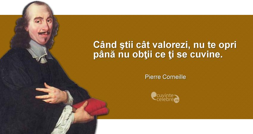 """""""Când ştii cât valorezi, nu te opri până nu obţii ce ţi se cuvine."""" Pierre Corneille"""