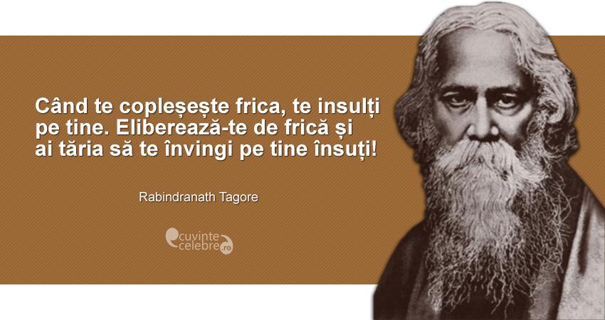 """""""Când te copleșește frica, te insulți pe tine. Eliberează-te de frică și ai tăria să te învingi pe tine însuți!"""" Rabindranath Tagore"""