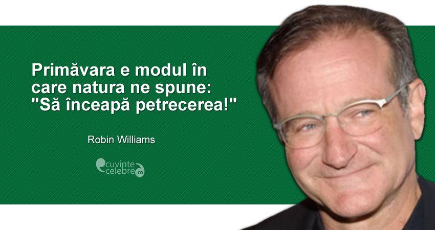 """Primăvara e modul în care natura ne spune: """"Să înceapă petrecerea!"""" Robin Williams"""