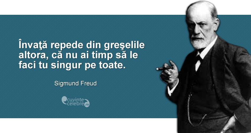 """""""Învaţă repede din greşelile altora, că nu ai timp să le faci tu singur pe toate."""" Sigmund Freud"""