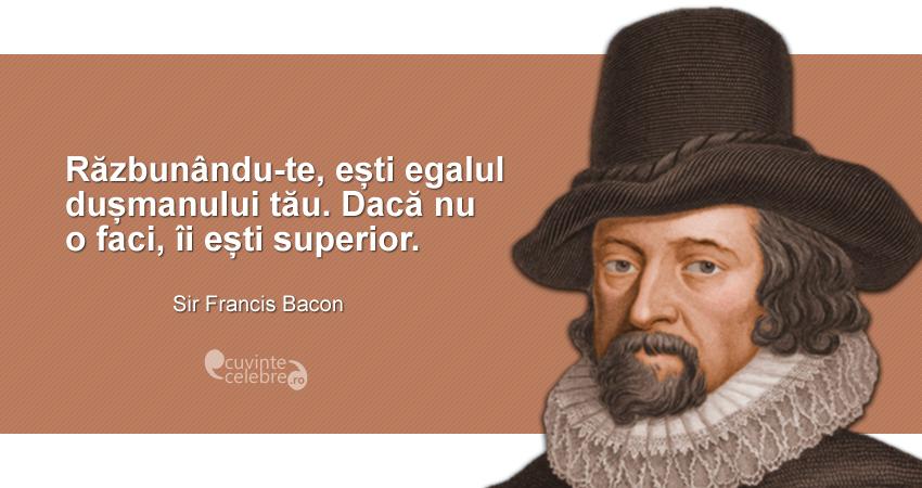 """""""Răzbunându-te, ești egalul dușmanului tău. Dacă nu o faci, îi ești superior."""" Sir Francis Bacon"""