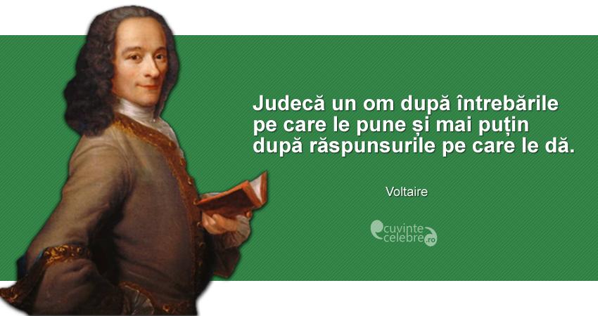 """""""Judecă un om după întrebările pe care le pune și mai puțin după răspunsurile pe care le dă."""" Voltaire"""