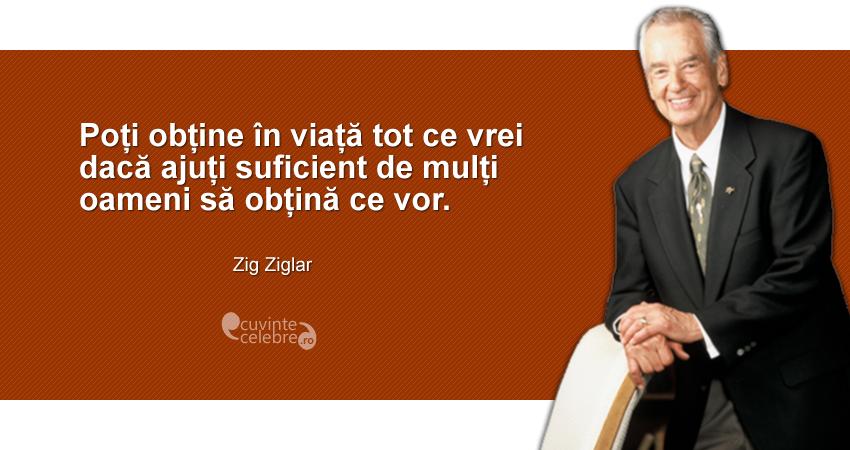 """""""Poți obține în viață tot ce vrei dacă ajuți suficient de mulți oameni să obțină ce vor."""" Zig Ziglar"""
