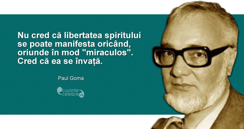 """""""Nu cred că libertatea spiritului se poate manifesta oricând, oriunde în mod """"miraculos"""". Cred că ea se învață."""" Paul Goma"""
