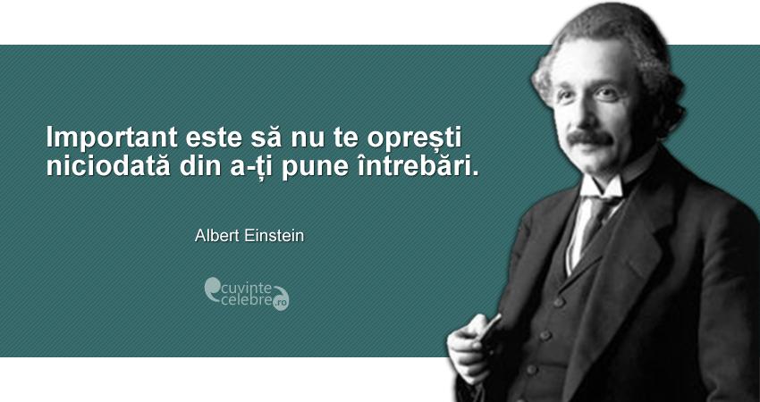 """""""Important este să nu te oprești niciodată din a-ți pune întrebări."""" Albert Einstein"""