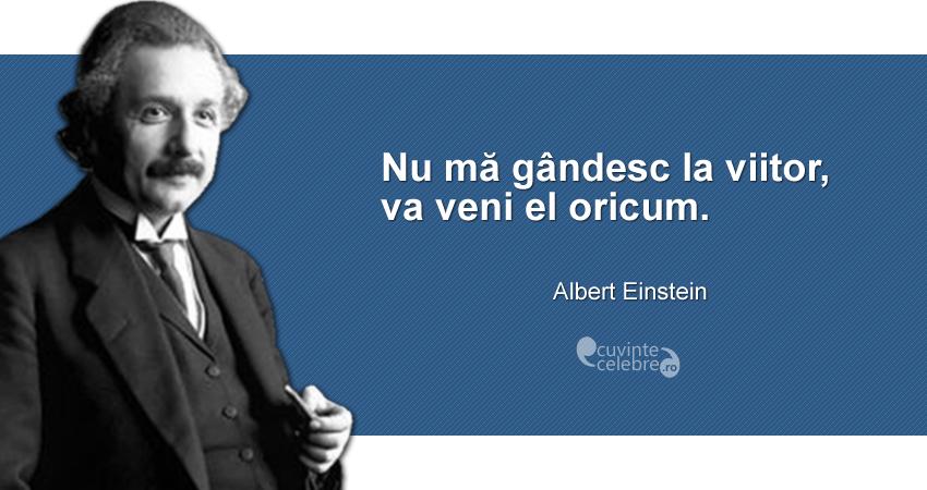 """""""Nu mă gândesc la viitor, va veni el oricum."""" Albert Einstein"""