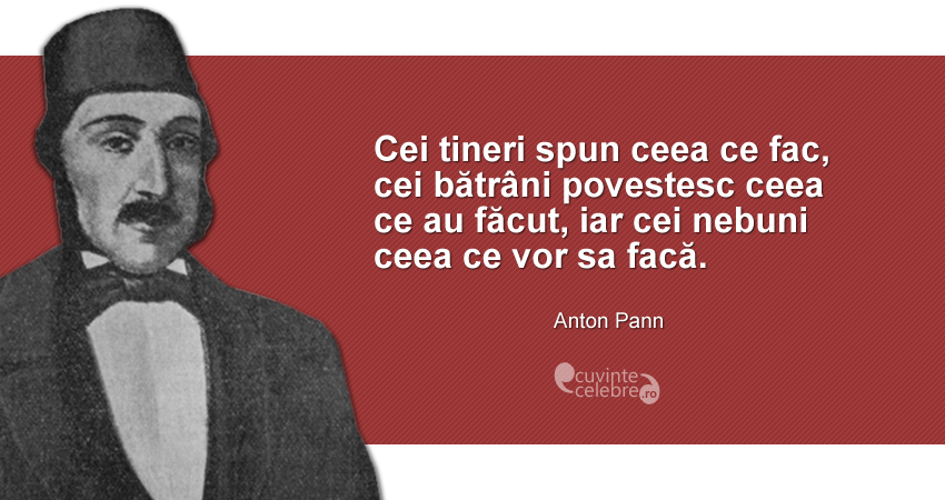 """""""Cei tineri spun ceea ce fac, cei bătrâni povestesc ceea ce au făcut, iar cei nebuni ceea ce vor sa facă."""" Anton Pann"""