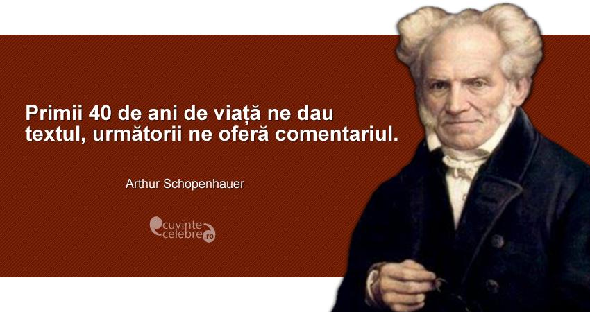 """""""Primii 40 de ani de viață ne dau textul, următorii ne oferă comentariul."""" Arthur Schopenhauer"""