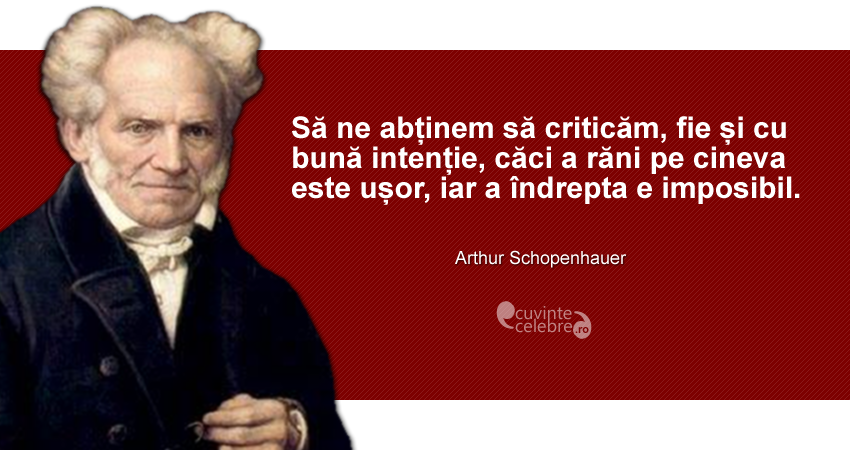 """""""Să ne abținem să criticăm, fie și cu bună intenție, căci a răni pe cineva este ușor, iar a îndrepta e imposibil."""" Arthur Schopenhauer"""