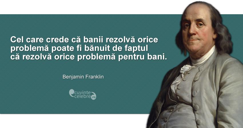 """""""Cel care crede că banii rezolvă orice problemă poate fi bănuit de faptul că rezolvă orice problemă pentru bani."""" Benjamin Franklin"""
