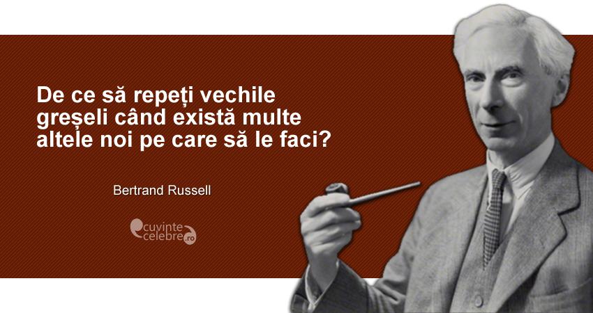 """""""De ce să repeți vechile greșeli când există multe altele noi pe care să le faci?"""" Bertrand Russell"""
