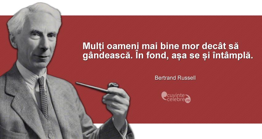 """""""Mulți oameni mai bine mor decât să gândească. În fond, așa se și întâmplă."""" Bertrand Russell"""