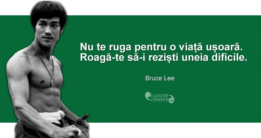 """""""Nu te ruga pentru o viață ușoară. Roagă-te să-i reziști uneia dificile."""" Bruce Lee"""