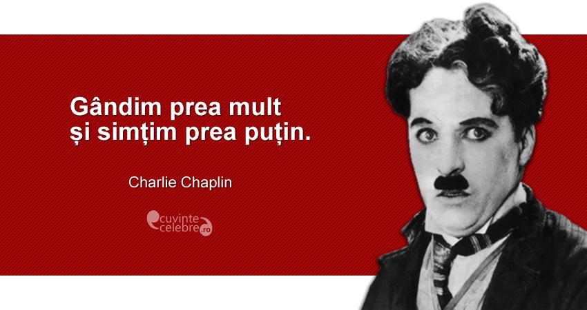 """""""Gândim prea mult și simțim prea puțin."""" Charlie Chaplin"""