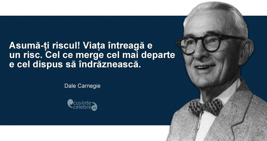 """""""Asumă-ți riscul! Viața întreagă e un risc. Cel ce merge cel mai departe e cel dispus să îndrăznească."""" Dale Carnegie"""