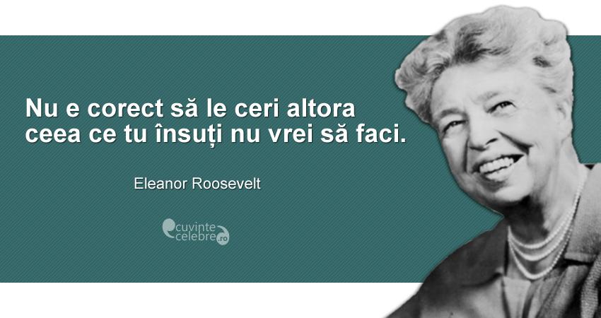 """""""Nu e corect să le ceri altora ceea ce tu însuți nu vrei să faci."""" Eleanor Rosevelt"""