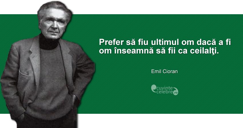 """""""Prefer să fiu ultimul om dacă a fi om înseamnă să fii ca ceilalţi."""" Emil Cioran"""