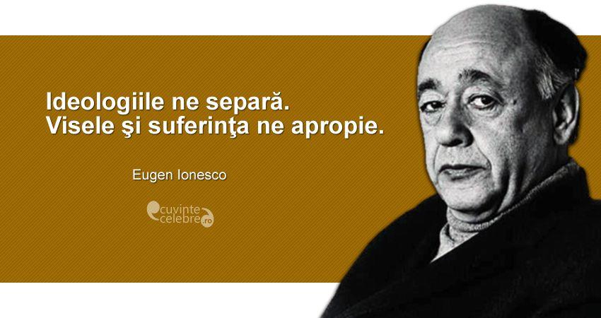"""""""Ideologiile ne separă. Visele şi suferinţa ne apropie."""" Eugen Ionesco"""