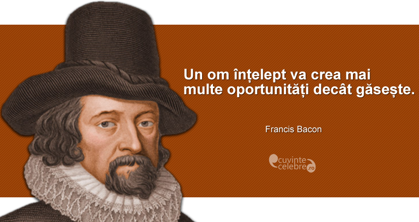 """""""Un om înțelept va crea mai multe oportunități decât găsește."""" Francis Bacon"""