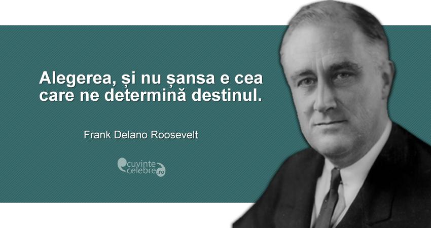"""""""Alegerea, și nu șansa e cea care ne determină destinul."""" Franklin Delano Roosevelt"""