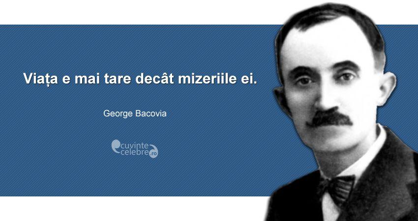 """""""Viața e mai tare decât mizeriile ei."""" George Bacovia"""