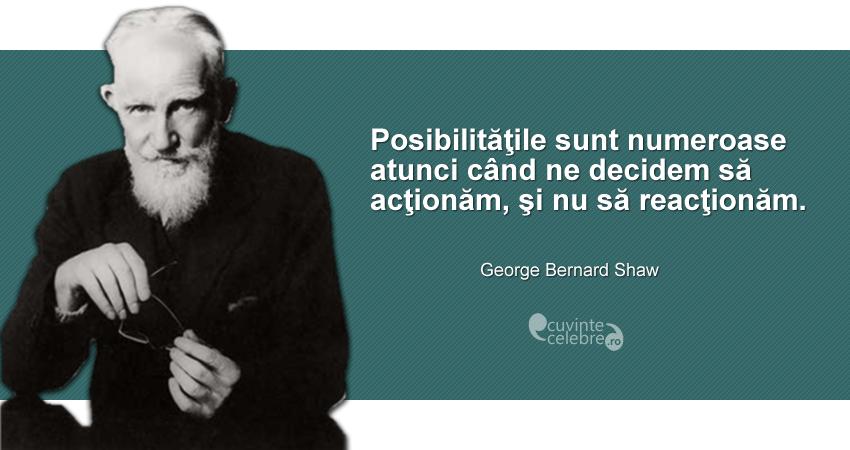 """""""Posibilităţile sunt numeroase atunci când ne decidem să acţionăm, şi nu să reacţionăm."""" George Bernard Shaw"""