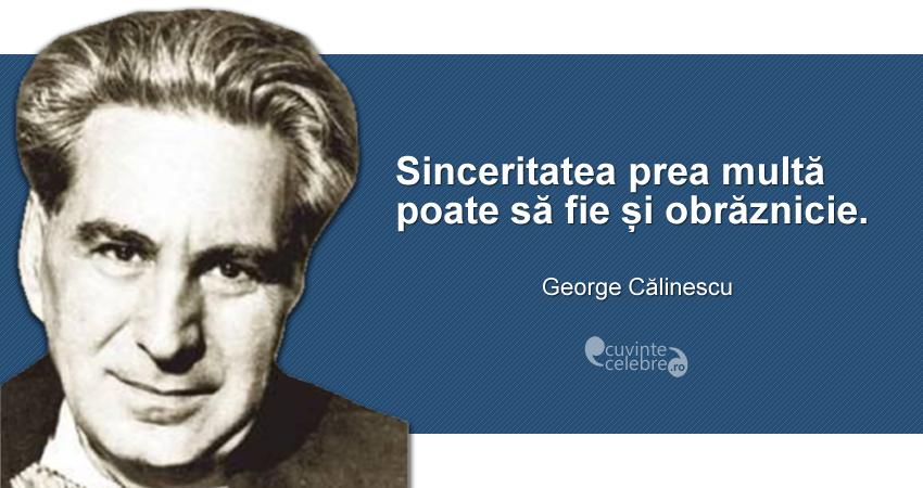 """""""Sinceritatea prea multă poate să fie și obrăznicie."""" George Călinescu"""
