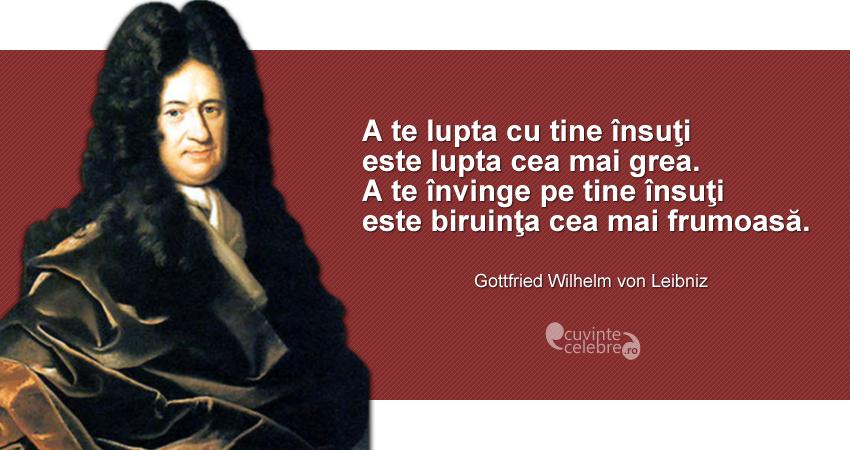 """""""A te lupta cu tine însuţi este lupta cea mai grea. A te învinge pe tine însuţi este biruinţa cea mai frumoasă."""" Gottfried Wilhelm von Leibniz"""