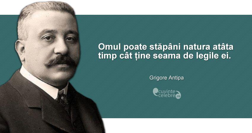 """""""Omul poate stăpâni natura atâta timp cât ține seama de legile ei."""" Grigore Antipa"""