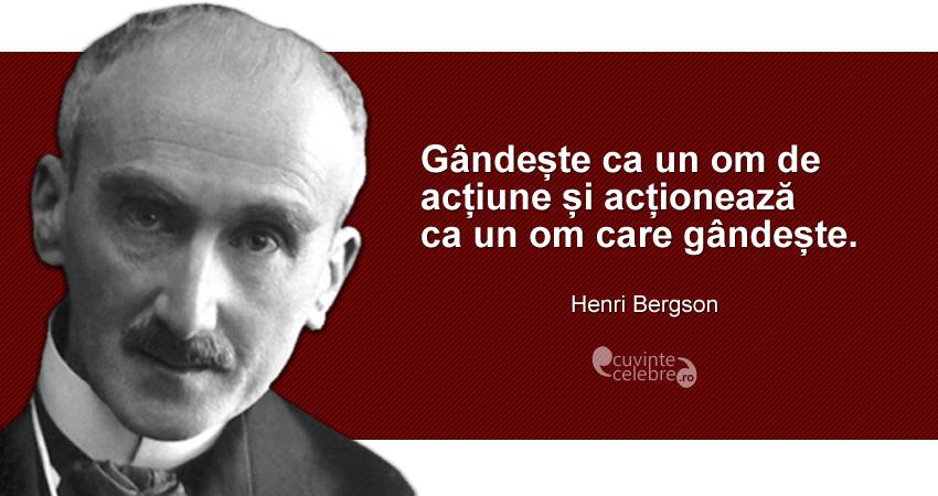 """""""Gândește ca un om de acțiune și acționează ca un om care gândește."""" Henri Bergson"""