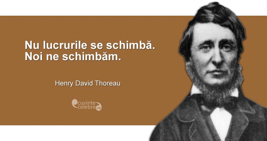 """""""Nu lucrurile se schimbă. Noi ne schimbăm."""" Henry David Thoreau"""