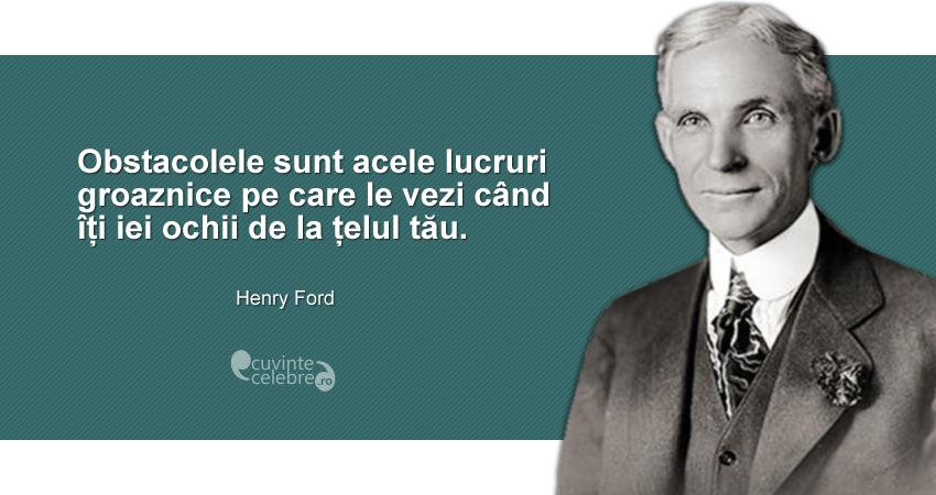 """""""Obstacolele sunt acele lucruri groaznice pe care le vezi când îți iei ochii de la țelul tău."""" Henry Ford"""