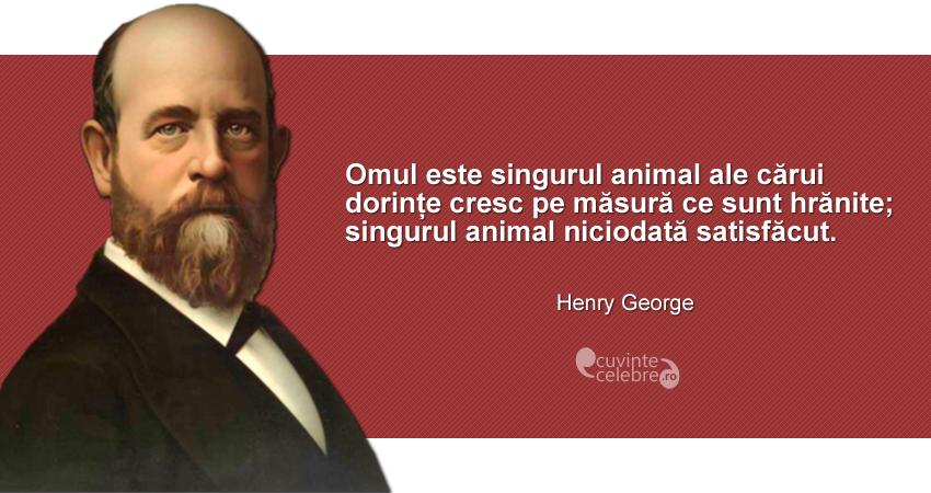 """""""Omul este singurul animal ale cărui dorințe cresc pe măsură ce sunt hrănite; singurul animal niciodată satisfăcut."""" Henry George"""