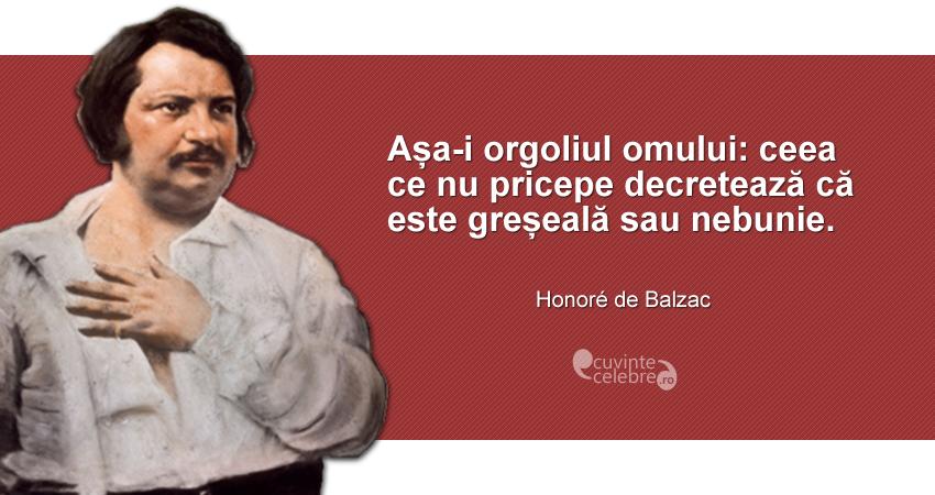 """""""Așa-i orgoliul omului: ceea ce nu pricepe decretează că este greșeală sau nebunie."""" Honoré de Balzac"""