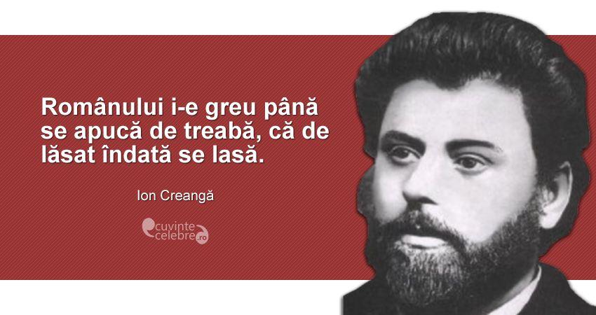 """""""Românului i-e greu până se apucă de treabă, că de lăsat îndată se lasă."""" Ion Creangă"""