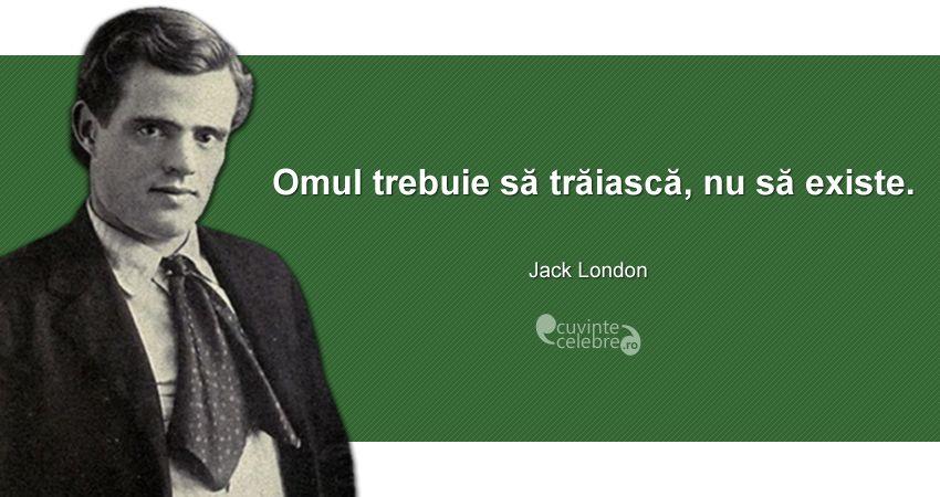 """""""Omul trebuie să trăiască, nu să existe."""" Jack London"""