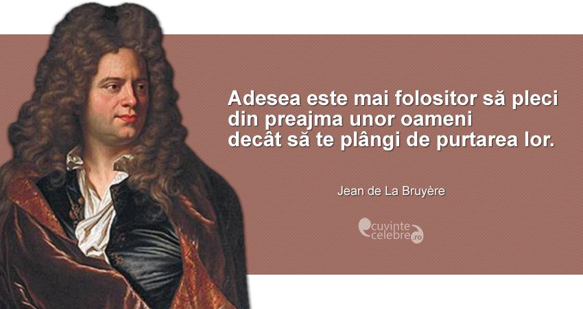 """""""Adesea este mai folositor să pleci din preajma unor oameni decât să te plângi de purtarea lor."""" Jean de La Bruyère"""