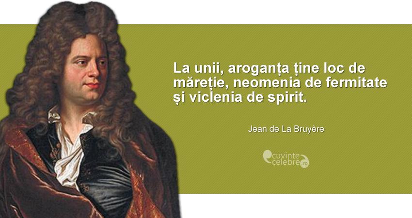 """""""La unii, aroganța ține loc de măreție, neomenia de fermitate și viclenia de spirit."""" Jean de La Bruyère"""