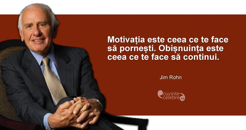 """""""Motivația este ceea ce te face să pornești. Obișnuința este ceea ce te face să continui."""" Jim Rohn"""
