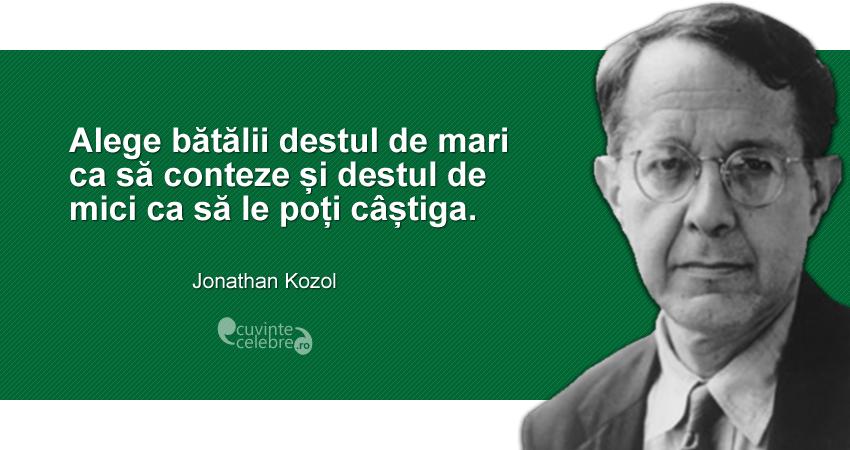 """""""Alege bătălii destul de mari ca să conteze și destul de mici ca să le poți câștiga."""" Jonathan Kozol"""