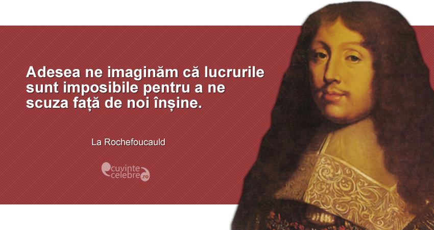 """""""Adesea ne imaginăm că lucrurile sunt imposibile pentru a ne scuza față de noi înșine."""" La Rochefoucauld"""