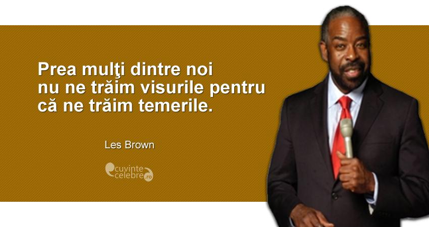 """""""Prea mulţi dintre noi nu ne trăim visurile pentru că ne trăim temerile."""" Les Brown"""