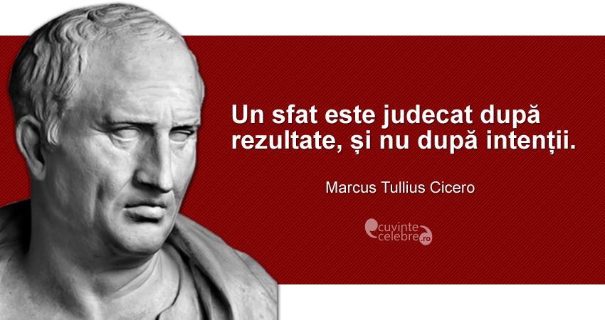 """""""Un sfat este judecat după rezultate, și nu după intenții."""" Marcus Tullius Cicero"""