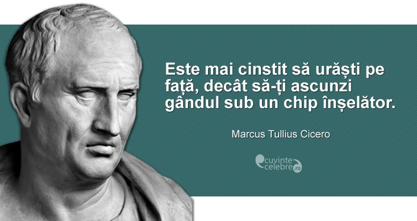 """""""Este mai cinstit să urăști pe față, decât să-ți ascunzi gândul sub un chip înșelător."""" Marcus Tullius Cicero"""