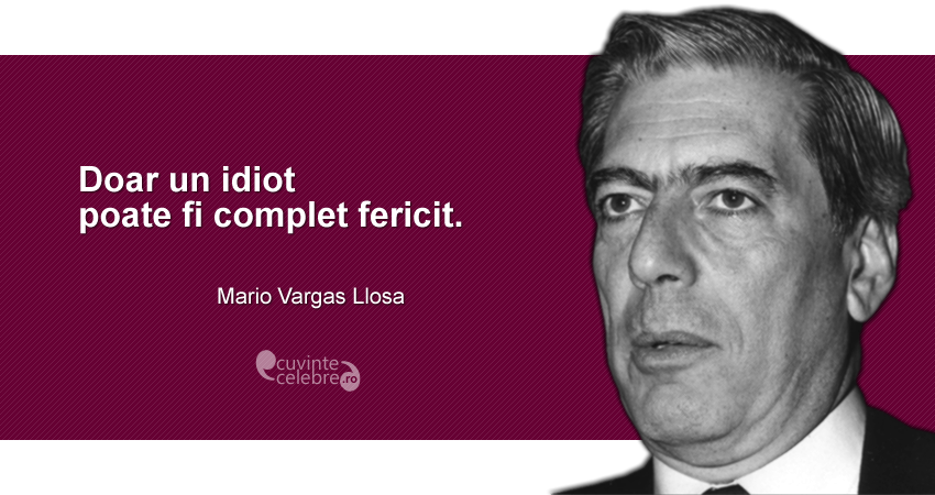 """Doar un idiot poate fi complet fericit."" Mario Vargas Llosa"