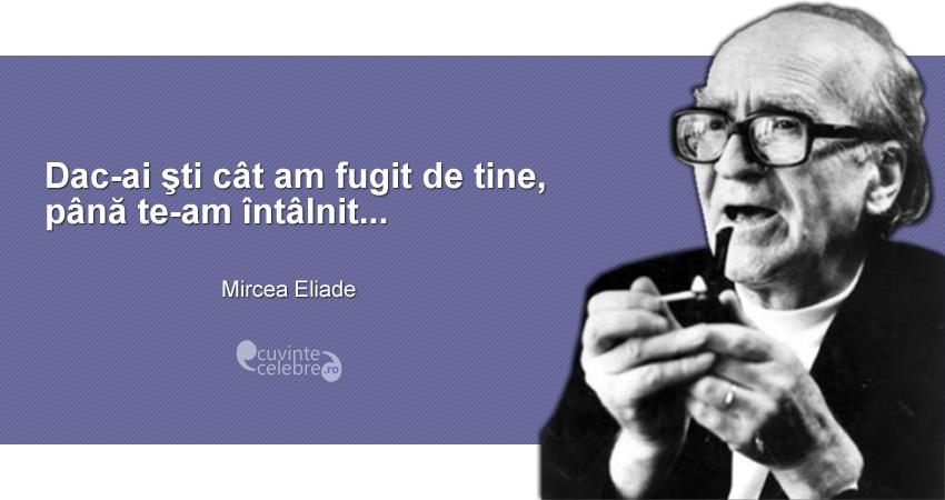 """""""Dac-ai şti cât am fugit de tine, până te-am întâlnit..."""" Mircea Eliade"""